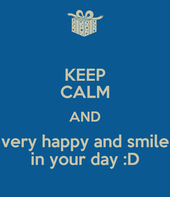 Poster: KEEP CALM AND very happy and smile in your day :D