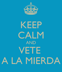 Poster: KEEP CALM AND VETE  A LA MIERDA