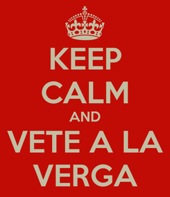 Poster: KEEP CALM AND VETE A LA VERGA