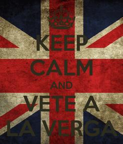 Poster: KEEP CALM AND VETE A LA VERGA