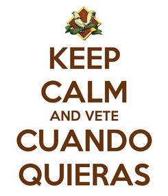 Poster: KEEP CALM AND VETE CUANDO QUIERAS