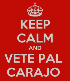 Poster: KEEP CALM AND VETE PAL  CARAJO