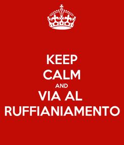 Poster: KEEP CALM AND VIA AL  RUFFIANIAMENTO