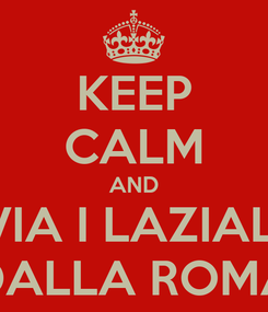 Poster: KEEP CALM AND VIA I LAZIALI DALLA ROMA