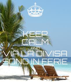 Poster: KEEP CALM AND VIA LA DIVISA SONO IN FERIE