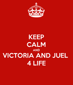 Poster: KEEP CALM AND VICTORIA AND JUEL  4 LIFE