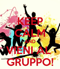 Poster: KEEP CALM AND VIENI AL  GRUPPO!