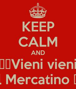 Poster: KEEP CALM AND ♪♫Vieni vieni al Mercatino ♫♪