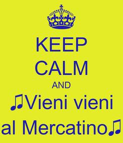 Poster: KEEP CALM AND ♫Vieni vieni al Mercatino♫