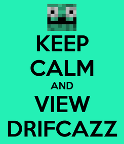Poster: KEEP CALM AND VIEW DRIFCAZZ