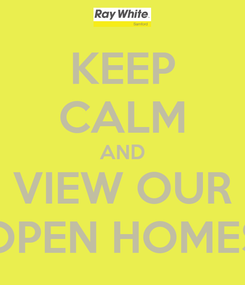 Poster: KEEP CALM AND VIEW OUR OPEN HOMES