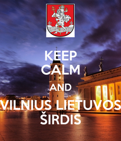 Poster: KEEP CALM AND VILNIUS LIETUVOS ŠIRDIS