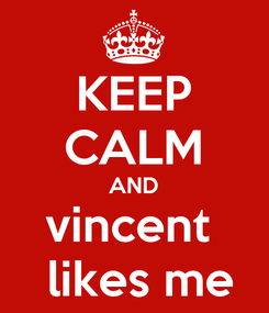 Poster: KEEP CALM AND vincent   likes me