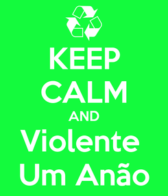 Poster: KEEP CALM AND Violente  Um Anão