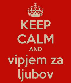 Poster: KEEP CALM AND vipjem za ljubov