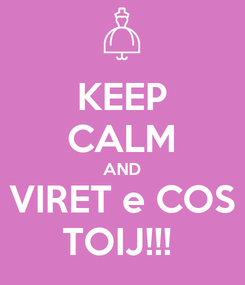 Poster: KEEP CALM AND VIRET e COS TOIJ!!!