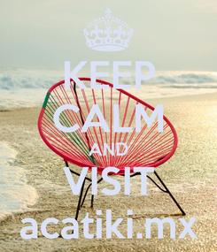 Poster: KEEP CALM AND VISIT acatiki.mx