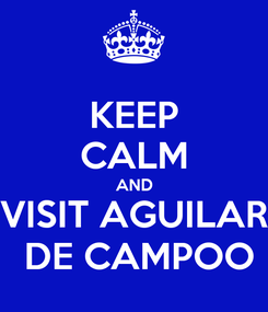 Poster: KEEP CALM AND VISIT AGUILAR  DE CAMPOO