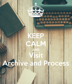 Poster: KEEP CALM AND Visit Archive and Process
