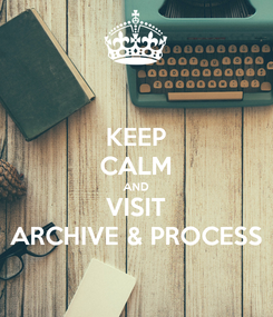 Poster: KEEP CALM AND VISIT ARCHIVE & PROCESS