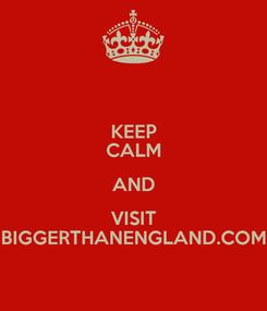 Poster: KEEP CALM AND VISIT BIGGERTHANENGLAND.COM