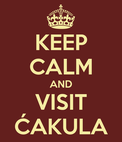 Poster: KEEP CALM AND VISIT ĆAKULA