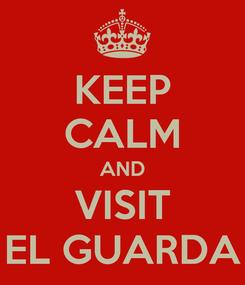 Poster: KEEP CALM AND VISIT EL GUARDA