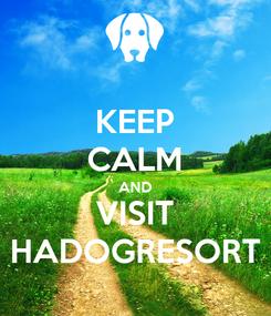 Poster: KEEP CALM AND VISIT HADOGRESORT