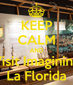 Poster: KEEP CALM AND Visit Imagining La Florida