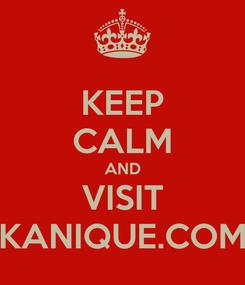Poster: KEEP CALM AND VISIT KANIQUE.COM