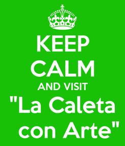 """Poster: KEEP CALM AND VISIT """"La Caleta   con Arte"""""""