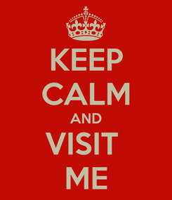 Poster: KEEP CALM AND VISIT  ME