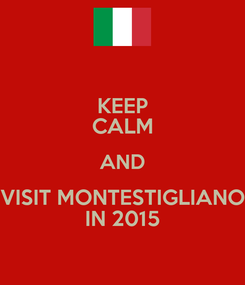 Poster: KEEP CALM AND VISIT MONTESTIGLIANO IN 2015