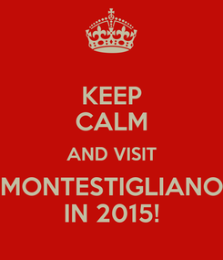 Poster: KEEP CALM AND VISIT MONTESTIGLIANO IN 2015!