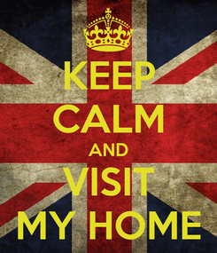 Poster: KEEP CALM AND VISIT MY HOME