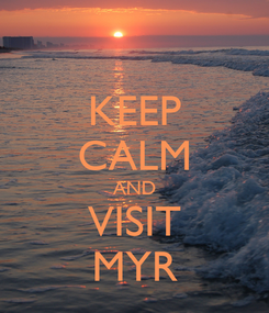 Poster: KEEP CALM AND VISIT MYR