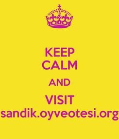 Poster: KEEP CALM AND VISIT sandik.oyveotesi.org