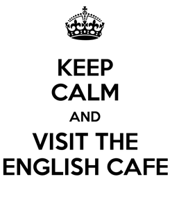 Poster: KEEP CALM AND VISIT THE ENGLISH CAFE