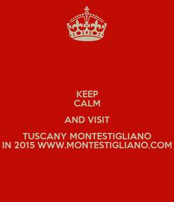 Poster: KEEP CALM AND VISIT TUSCANY MONTESTIGLIANO IN 2015 WWW.MONTESTIGLIANO.COM