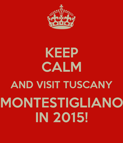 Poster: KEEP CALM AND VISIT TUSCANY MONTESTIGLIANO IN 2015!