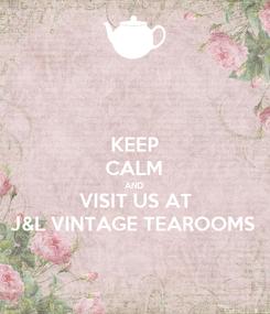 Poster: KEEP CALM AND VISIT US AT J&L VINTAGE TEAROOMS