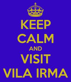 Poster: KEEP CALM AND VISIT VILA IRMA