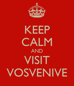 Poster: KEEP CALM AND VISIT VOSVENIVE