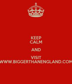 Poster: KEEP CALM AND VISIT WWW.BIGGERTHANENGLAND.COM