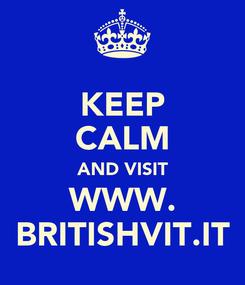 Poster: KEEP CALM AND VISIT WWW. BRITISHVIT.IT