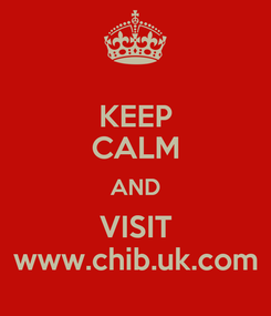 Poster: KEEP CALM AND VISIT www.chib.uk.com