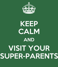 Poster: KEEP CALM AND VISIT YOUR SUPER-PARENTS