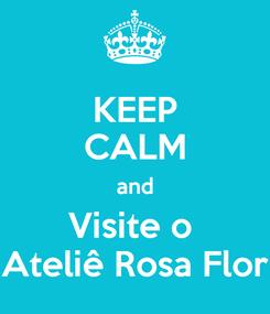 Poster: KEEP CALM and Visite o  Ateliê Rosa Flor