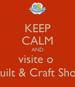 Poster: KEEP CALM AND visite o  Quilt & Craft Show