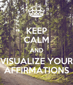Poster: KEEP CALM AND VISUALIZE YOUR AFFIRMATIONS